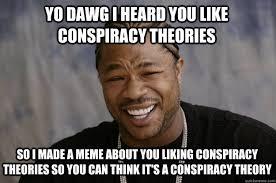 Meme Theory - yo dawg i heard you like conspiracy theories so i made a meme