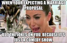 Meme Marriage Proposal - when your expecting a marriage proposal but the jokes on you