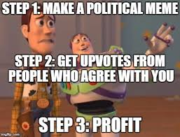 Profit Meme - step 1 make a political meme step 2 get upvotes from people who