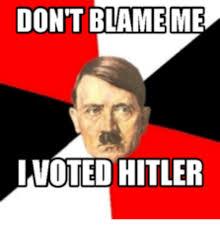 I Voted Meme - don t blame me i voted hitler i voted meme on me me