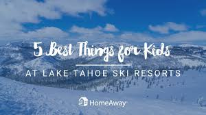 Homeaway Lake Tahoe by 5 Best Things For Kids At Lake Tahoe Ski Resorts Youtube