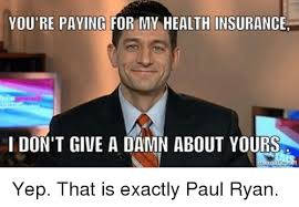 Ryan Meme - you re paying for my health insurancer i don t give a damn about
