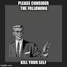 Kill Your Self Meme - kill yourself guy meme imgflip