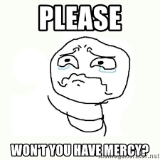 Please Memes - please won t you have mercy crying meme meme generator