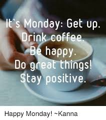 Meme Monday - its monday get up drink coffee be happy do gdeat things stay
