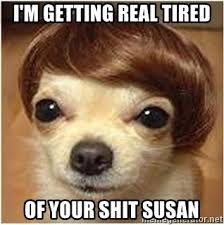 Getting Real Tired Of Your Bullshit Meme Generator - i m getting real tired of your shit susan gettin real tired
