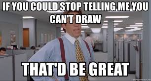Office Space Meme Blank - if you could stop telling me you can t draw that d be great office