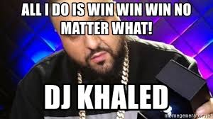 All I Do Is Win Meme - all i do is win win win no matter what dj khaled dj khaled ddd