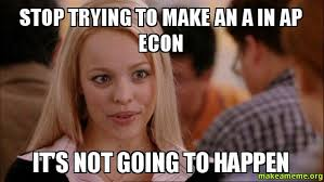 Econ Memes - stop trying to make an a in ap econ it s not going to happen