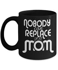 cool coffee mug mom coolest coffee mugs gift nobody can replace you mom