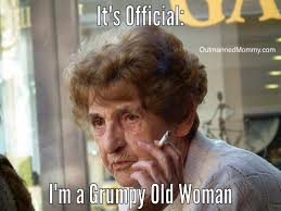 Grumpy Old Lady Meme - it s official i m a grumpy old woman please tell me i m not the
