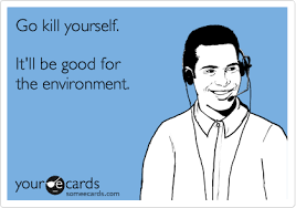 Go Kill Yourselves Meme - go kill yourself it ll be good for the environment memes