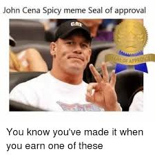 Spicy Memes - john cena spicy meme seal of approval caa you know you ve made it