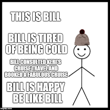 be like bill meme this is bill bill is tired of being cold bill