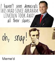 Abraham Lincoln Meme - i haven t seen democrats this mad since abraham lincoln took away