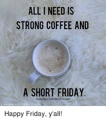 Friday Coffee Meme - all need is strong coffee and a short friday sweat