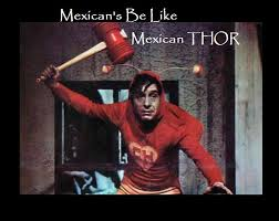 Mexican Christmas Meme - mexican s be like mexican thor