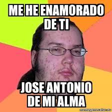 Antonio Meme - meme friki me he enamorado de ti jose antonio de mi alma 15914823