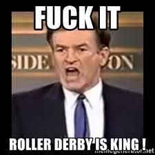 Roller Derby Meme - fuck it roller derby is king fuck it meme meme generator