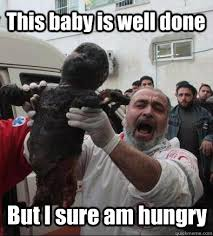 Meme Arab - this baby is well done but i sure am hungry hungry arab man
