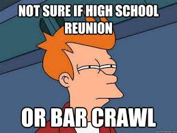 High School Reunion Meme - not sure if high school reunion or bar crawl futurama fry quickmeme
