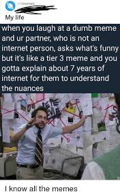 What R Memes - rmemes my life when you laugh at a dumb meme and ur partner who is