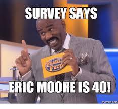 Eric Meme - survey says eric mooreis 40 memescom eric meme on me me