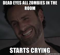 Walking Dead Meme Rick Crying - dead eyes all zombies in the room starts crying rick the walking