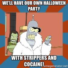 Strippers Meme - we ll have our own halloween party with strippers and cocaine