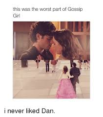Gossip Girl Memes - this was the worst part of gossip girl i never liked dan girls