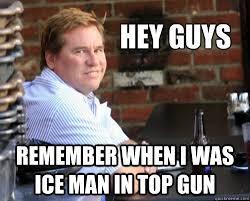 Meme Top - hey guys remember when i was ice man in top gun val kilmer