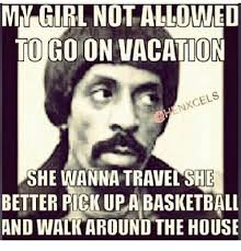 My Girl Memes - my girl not allowed to go on vacation cels she wanna travel she