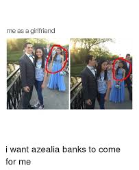 I Need A Girlfriend Meme - me as a girlfriend i want azealia banks to come for me bank meme