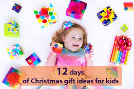 12 days of christmas gift ideas for kids our gift ideas for