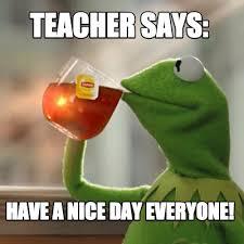 Have A Nice Day Meme - meme creator teacher says have a nice day everyone meme