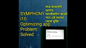 android optimizing app symphony i10 optimizing app problem solved only uninstall some