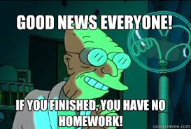 Professor Farnsworth Meme - good news everyone if you finished you have no homework