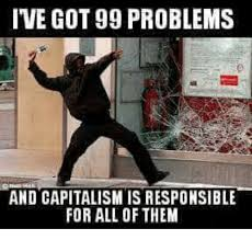 Got 99 Problems Meme - ive got 99 problems and capitalismis responsible for all of them