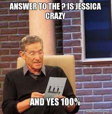 Jessica Meme - answer to the is jessica crazy and yes 100 maury povich lie