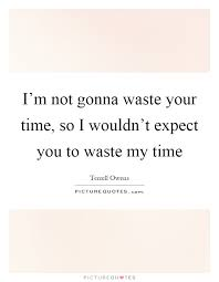 i m gunna a time i m not gonna waste your time so i wouldn t expect you to waste