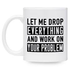 let me drop everything and work on your problem funny mug 11 oz
