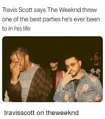 The Weeknd Memes - travis scott says the weeknd threw one of the best parties he s