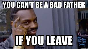 Bad Father Meme - you can t be a bad father if you leave roll safeeeeee meme