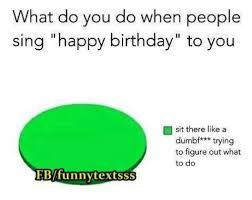 singing happy birthday what do you do when sing happy birthday to you sit there