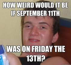 Meme Stoner - how weird would it be if september 11th was on friday the 13th