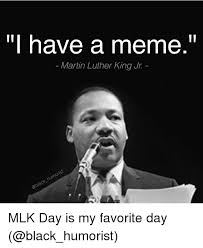 Funny Meme Of The Day - have a meme martin luther king jr mlk day is my favorite day
