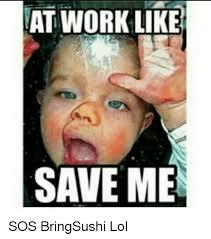Sos Meme - at work like save me sos bringsushi lol lol meme on me me