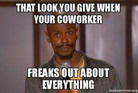 That Look Meme - that look you give when your coworker freaks out about everything