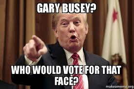 Gary Busey Meme - gary busey who would vote for that face donald trump says