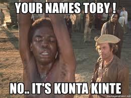 Kunta Kinte Meme - your names toby no it s kunta kinte kunta kinte kunta kinte